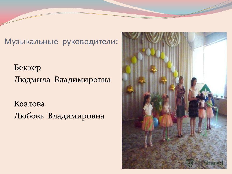 Музыкальные руководители : Беккер Людмила Владимировна Козлова Любовь Владимировна