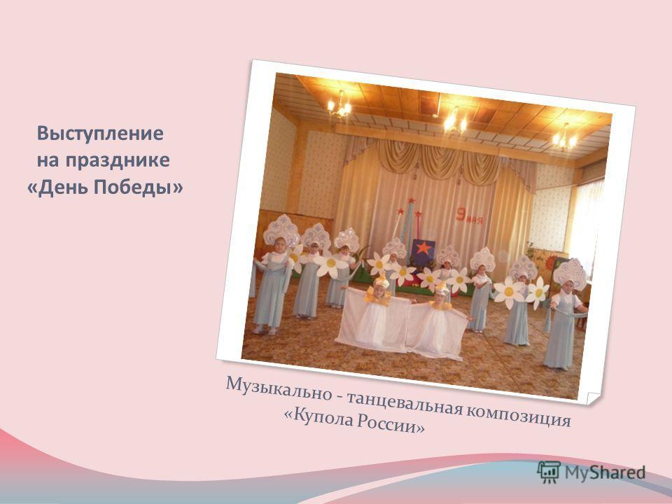 Выступление на празднике «День Победы» Музыкально - танцевальная композиция «Купола России»