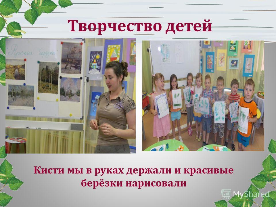 Творчество детей Кисти мы в руках держали и красивые берёзки нарисовали