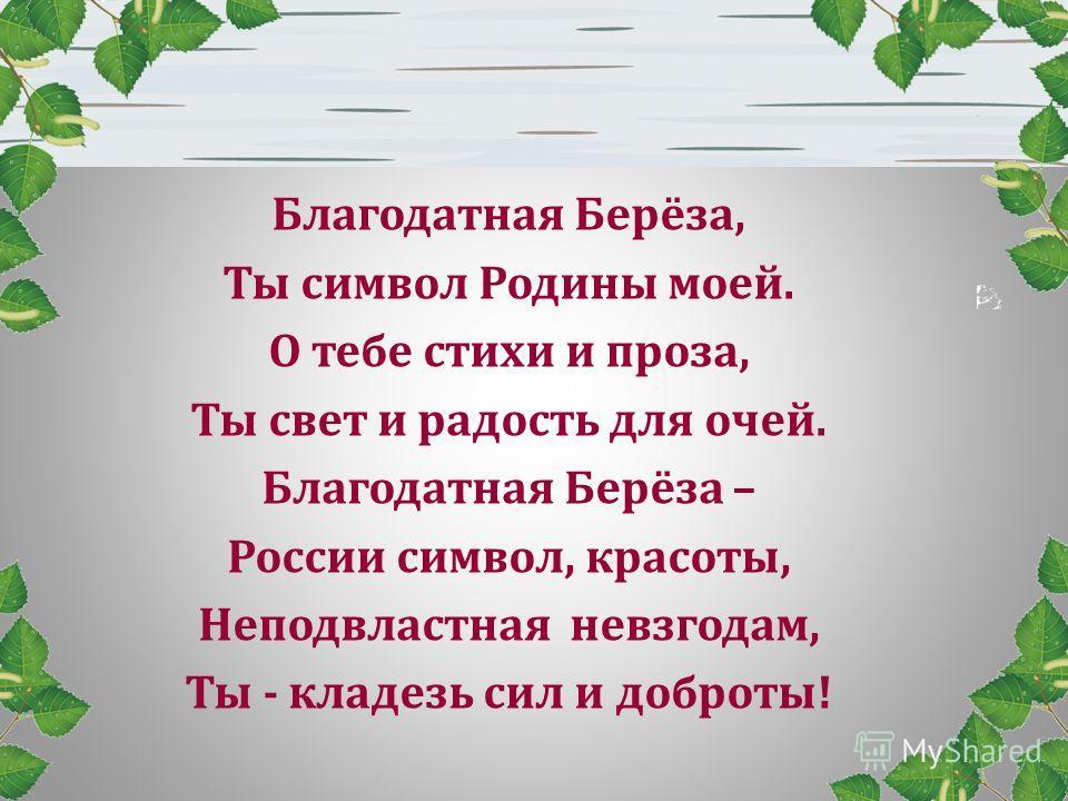 Благодатная Берёза, Ты символ Родины моей. О тебе стихи и проза, Ты свет и радость для очей. Благодатная Берёза – России символ, красоты, Неподвластная невзгодам, Ты - кладезь сил и доброты!