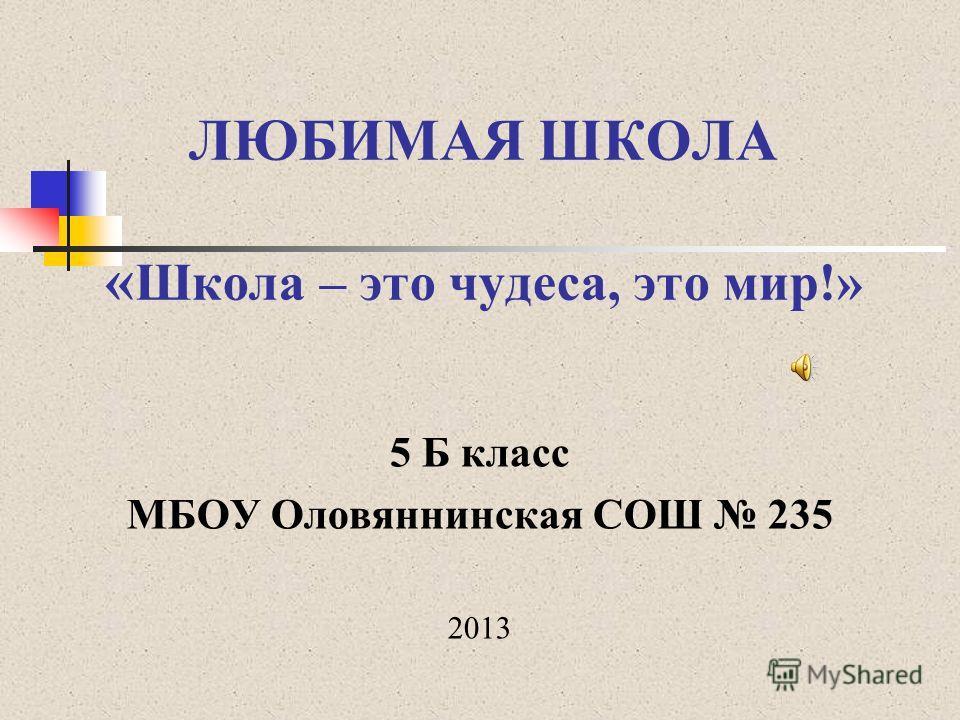 ЛЮБИМАЯ ШКОЛА « Школа – это чудеса, это мир!» 5 Б класс МБОУ Оловяннинская СОШ 235 2013