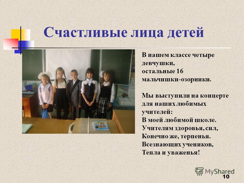Счастливые лица детей 10 В нашем классе четыре девчушки, остальные 16 мальчишки-озорники. Мы выступили на концерте для наших любимых учителей: В моей любимой школе. Учителям здоровья, сил, Конечно же, терпенья. Всезнающих учеников, Тепла и уваженья!