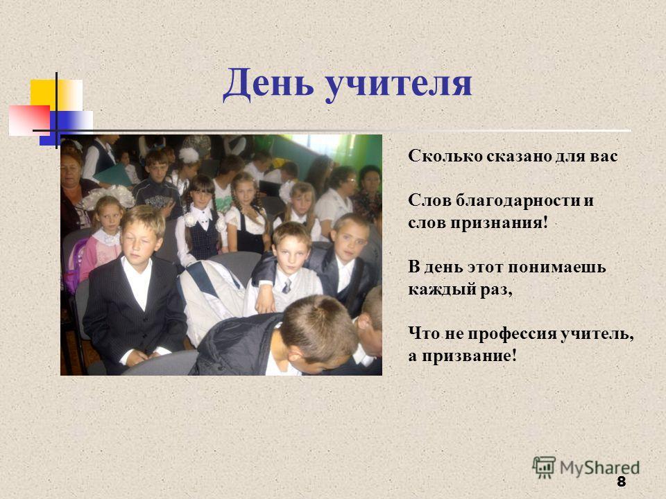 День учителя 8 Сколько сказано для вас Слов благодарности и слов признания! В день этот понимаешь каждый раз, Что не профессия учитель, а призвание!