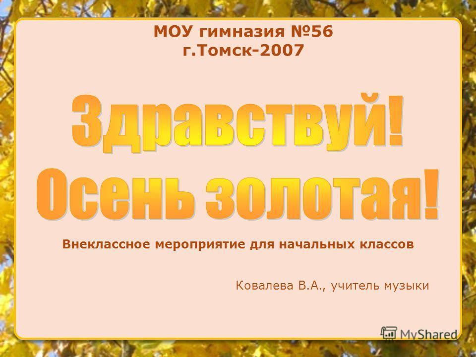 МОУ гимназия 56 г.Томск-2007 Внеклассное мероприятие для начальных классов Ковалева В.А., учитель музыки