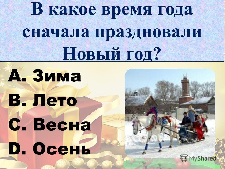 В какое время года сначала праздновали Новый год? A. Зима B. Лето C. Весна D. Осень