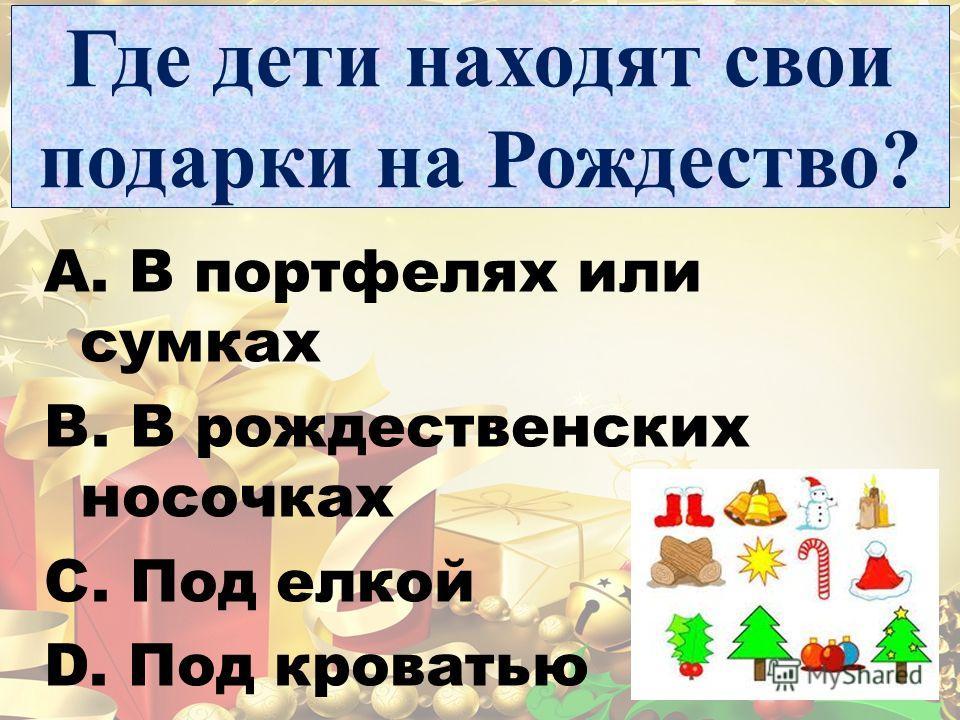Где дети находят свои подарки на Рождество? A. В портфелях или сумках B. В рождественских носочках C. Под елкой D. Под кроватью