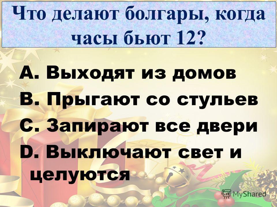Что делают болгары, когда часы бьют 12? A. Выходят из домов B. Прыгают со стульев C. Запирают все двери D. Выключают свет и целуются