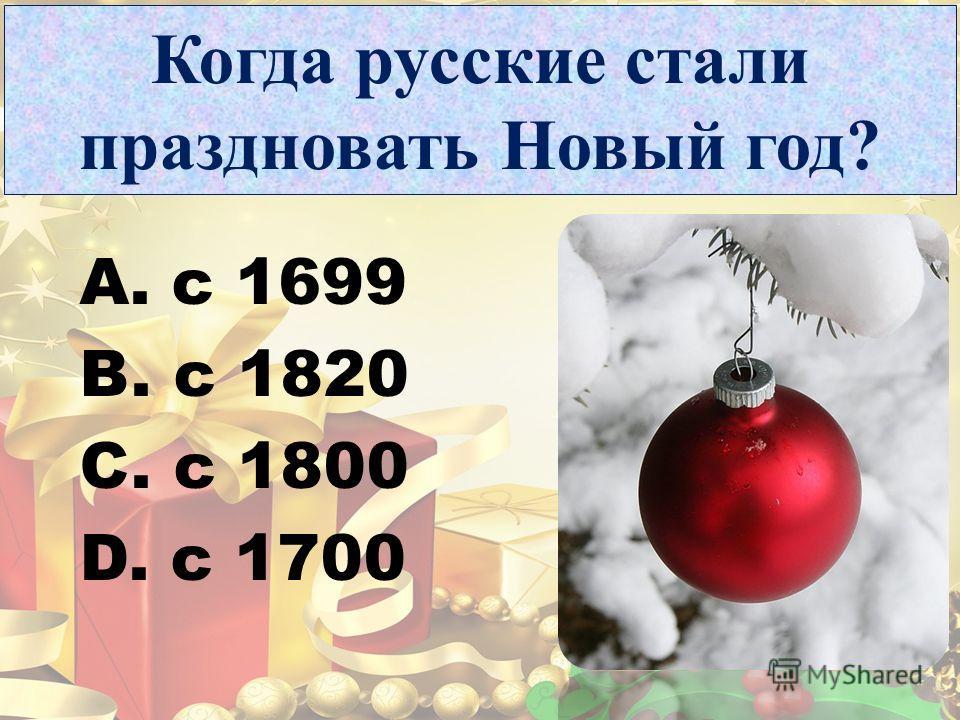Когда русские стали праздновать Новый год? A. с 1699 B. с 1820 C. с 1800 D. с 1700