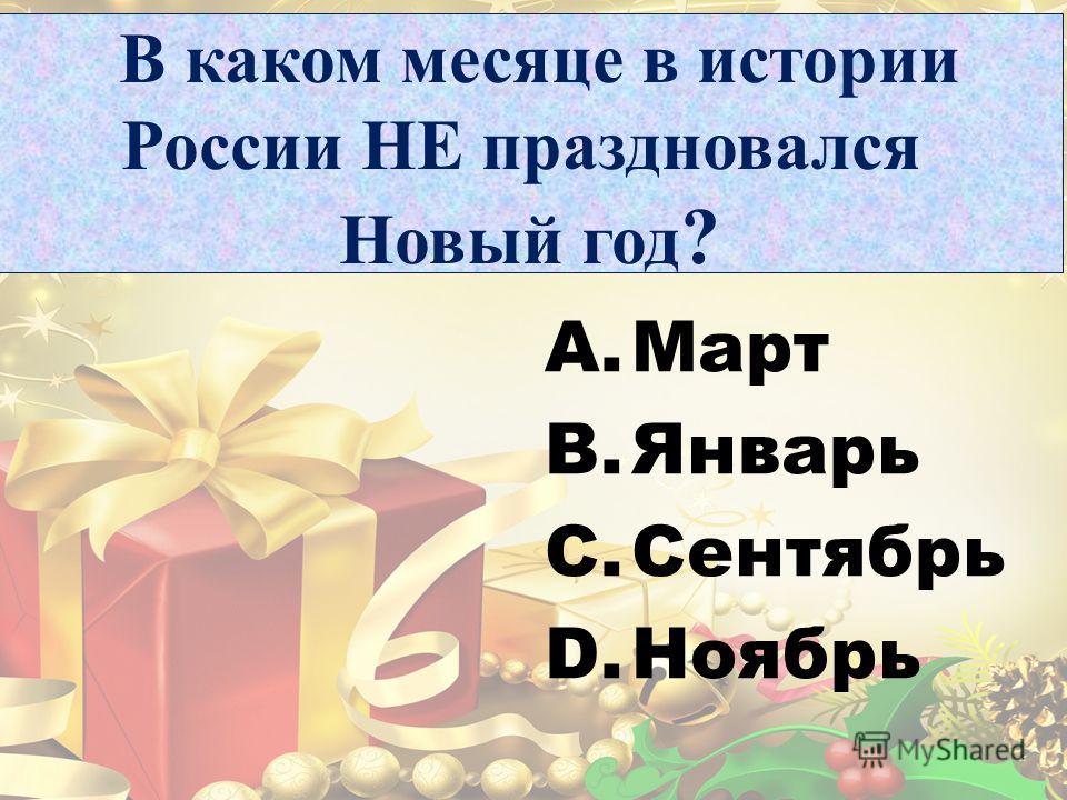 В каком месяце в истории России НЕ праздновался Новый год ? A.Март B.Январь C.Сентябрь D.Ноябрь