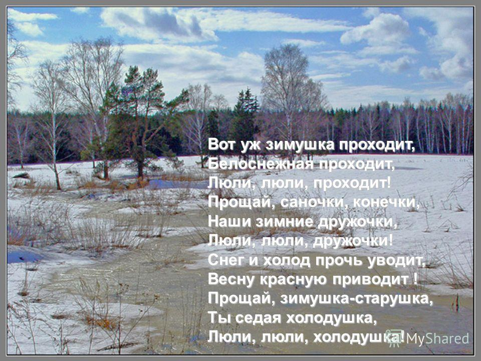 Вот уж зимушка проходит, Белоснежная проходит, Люли, люли, проходит! Прощай, саночки, конечки, Наши зимние дружочки, Люли, люли, дружочки! Снег и холод прочь уводит, Весну красную приводит ! Прощай, зимушка-старушка, Ты седая холодушка, Люли, люли, х