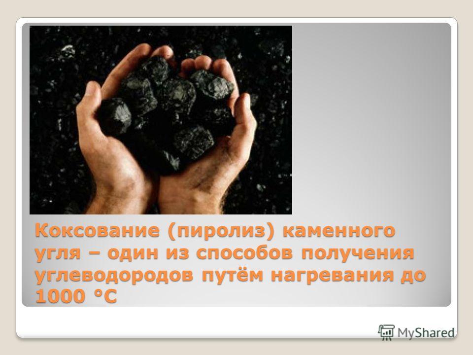 Коксование (пиролиз) каменного угля – один из способов получения углеводородов путём нагревания до 1000 °С