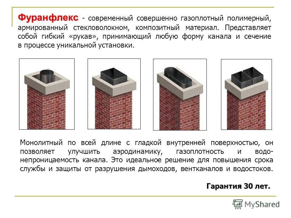 Фуранфлекс Фуранфлекс - современный совершенно газоплотный полимерный, армированный стекловолокном, композитный материал. Представляет собой гибкий «рукав», принимающий любую форму канала и сечение в процессе уникальной установки. Гарантия 30 лет. Мо