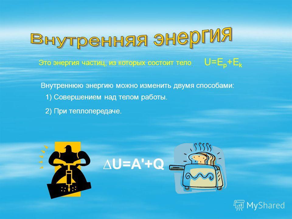 Это энергия частиц, из которых состоит тело U=A'+Q Внутреннюю энергию можно изменить двумя способами: 1) Совершением над телом работы. 2) При теплопередаче. U=E p +E k