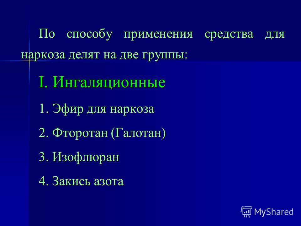 По способу применения средства для наркоза делят на две группы: I. Ингаляционные 1. Эфир для наркоза 2. Фторотан (Галотан) 3. Изофлюран 4. Закись азота