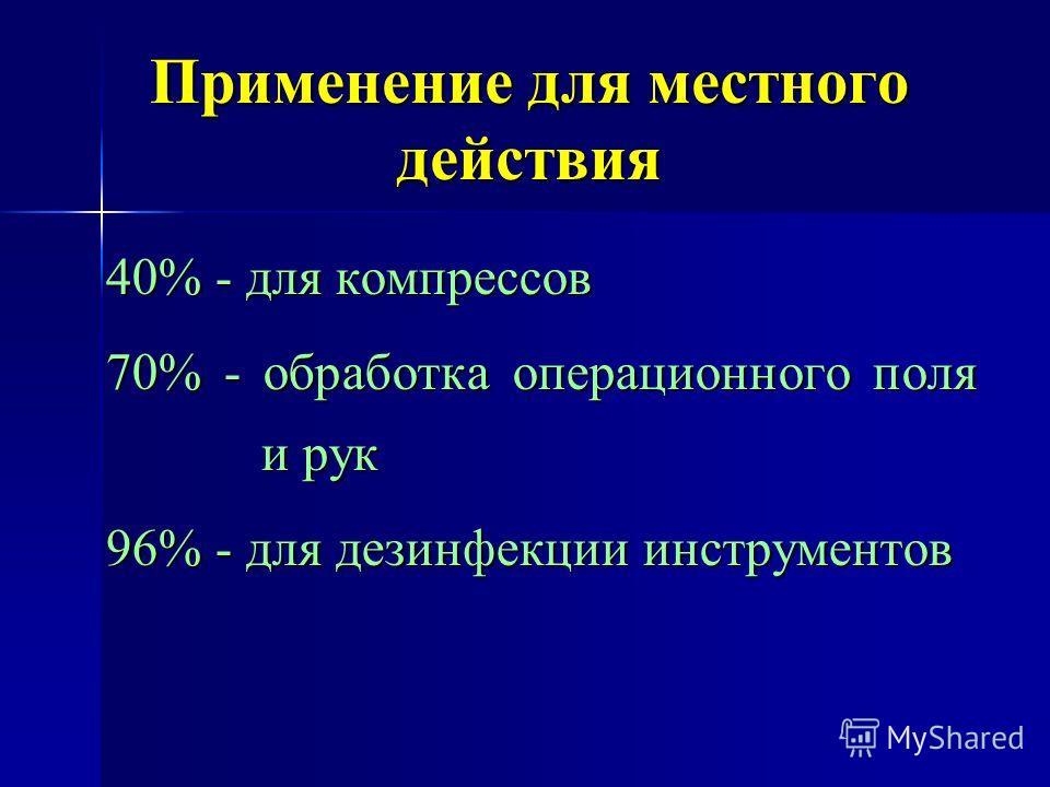 Применение для местного действия 40% - для компрессов 70% - обработка операционного поля и рук 96% - для дезинфекции инструментов
