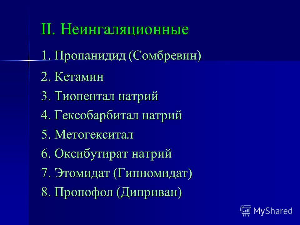 II. Неингаляционные 1. Пропанидид (Сомбревин) 2. Кетамин 3. Тиопентал натрий 4. Гексобарбитал натрий 5. Метогекситал 6. Оксибутират натрий 7. Этомидат (Гипномидат) 8. Пропофол (Диприван)