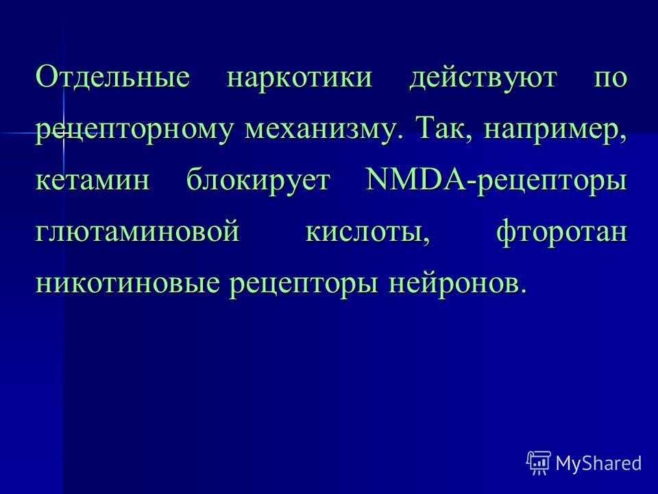 Отдельные наркотики действуют по рецепторному механизму. Так, например, кетамин блокирует NMDA-рецепторы глютаминовой кислоты, фторотан никотиновые рецепторы нейронов.
