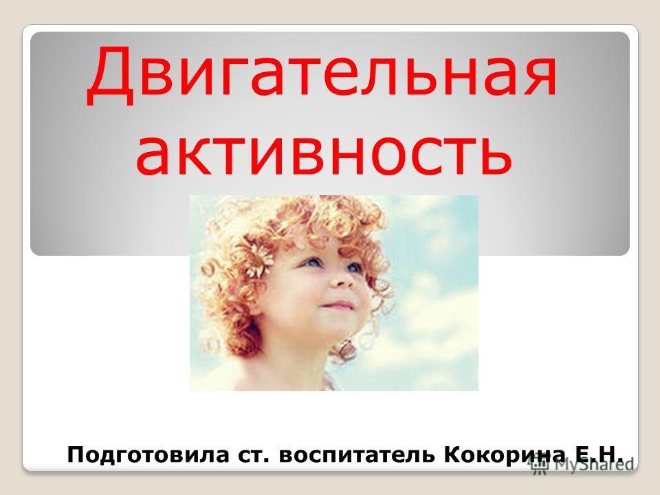 Двигательная активность Подготовила ст. воспитатель Кокорина Е.Н.