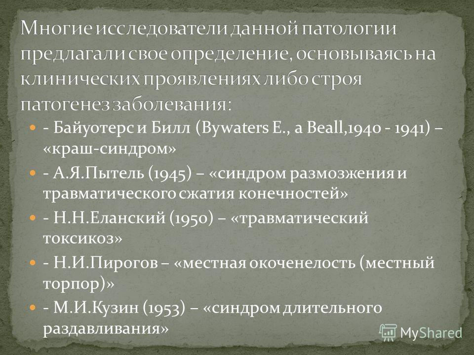 - Байуотерс и Билл (Bywaters E., a Beall,1940 - 1941) – «краш-синдром» - А.Я.Пытель (1945) – «синдром размозжения и травматического сжатия конечностей» - Н.Н.Еланский (1950) – «травматический токсикоз» - Н.И.Пирогов – «местная окоченелость (местный т
