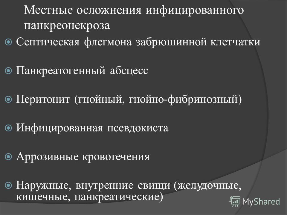 Местные осложнения инфицированного панкреонекроза Септическая флегмона забрюшинной клетчатки Панкреатогенный абсцесс Перитонит (гнойный, гнойно-фибринозный) Инфицированная псевдокиста Аррозивные кровотечения Наружные, внутренние свищи (желудочные, ки