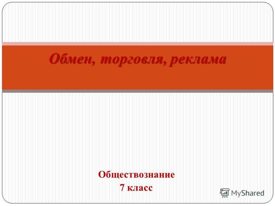 Обществознание 7 класс Обмен, торговля, реклама