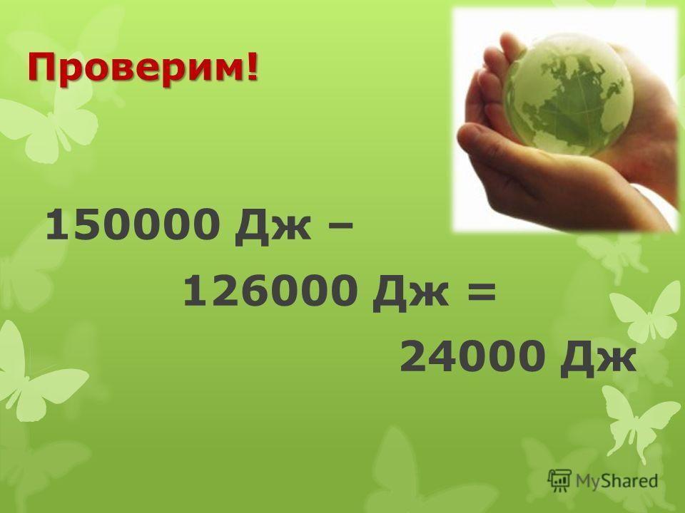 Проверим! 150000 Дж – 126000 Дж = 24000 Дж