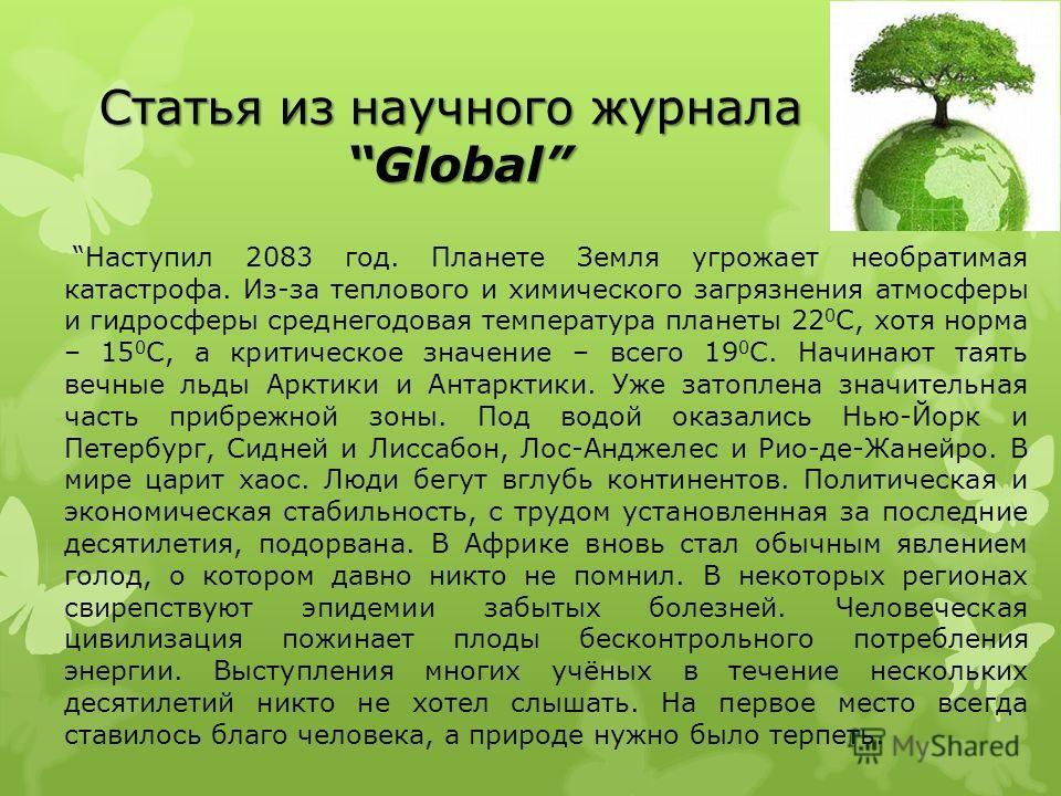Статья из научного журнала Global Наступил 2083 год. Планете Земля угрожает необратимая катастрофа. Из-за теплового и химического загрязнения атмосферы и гидросферы среднегодовая температура планеты 22 0 С, хотя норма – 15 0 С, а критическое значение