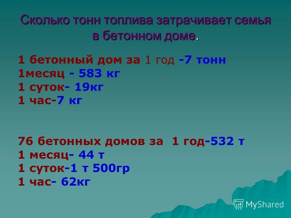 Сколько тонн топлива затрачивает семья в бетонном доме. 1 бетонный дом за 1 год -7 тонн 1 месяц - 583 кг 1 суток- 19 кг 1 час-7 кг 76 бетонных домов за 1 год-532 т 1 месяц- 44 т 1 суток-1 т 500 гр 1 час- 62 кг