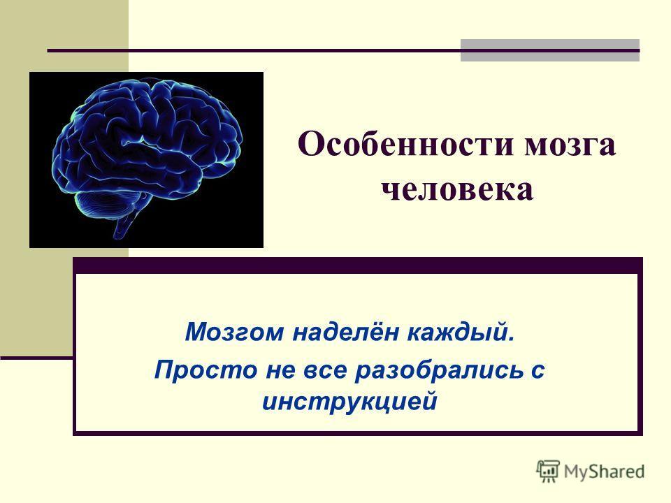 Особенности мозга человека Мозгом наделён каждый. Просто не все разобрались с инструкцией