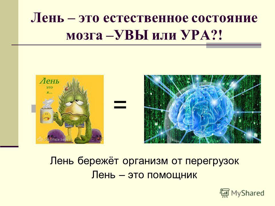 Лень – это естественное состояние мозга –УВЫ или УРА?! = Лень бережёт организм от перегрузок Лень – это помощник