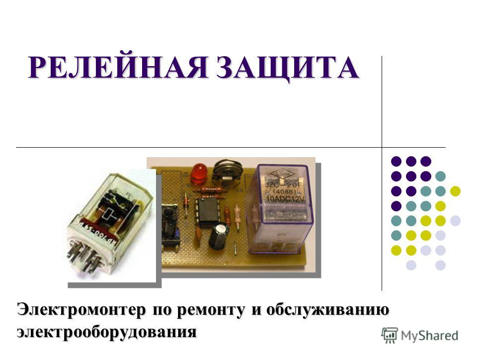 РЕЛЕЙНАЯ ЗАЩИТА Электромонтер по ремонту и обслуживанию электрооборудования