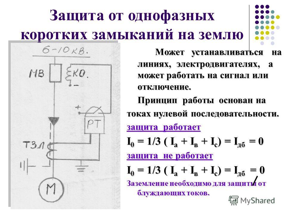 Защита от однофазных коротких замыканий на землю Может устанавливаться на линиях, электродвигателях, а может работать на сигнал или отключение. Принцип работы основан на токах нулевой последовательности. защита работает I 0 = 1/3 ( I а + I в + I с )