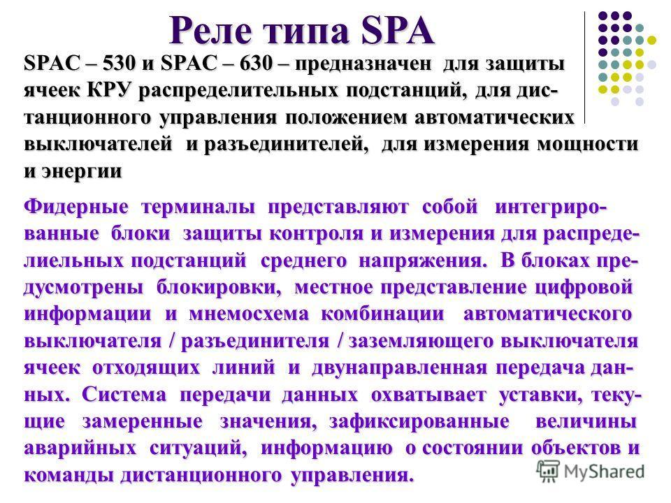 Реле типа SPA SPAС – 530 и SPAС – 630– предназначен для защиты SPAС – 530 и SPAС – 630 – предназначен для защиты ячеек КРУ распределительных подстанций, для дис- танционного управления положением автоматических выключателей и разъединителей, для изме