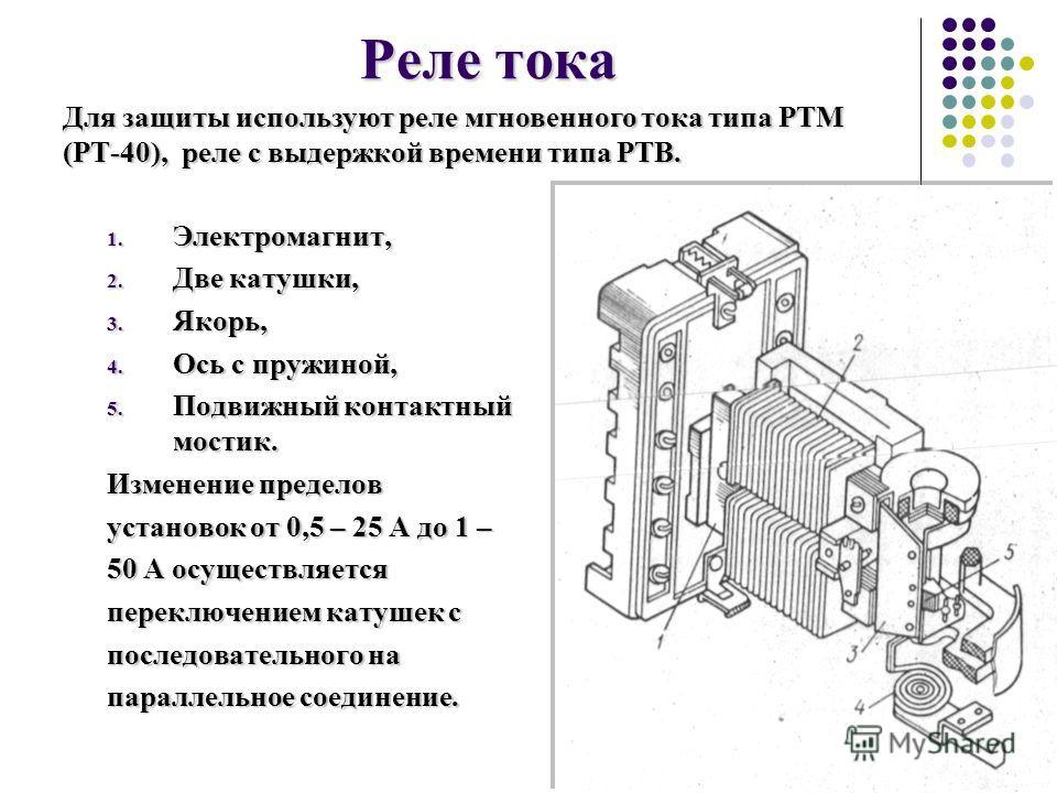 Реле тока 1. Электромагнит, 2. Две катушки, 3. Якорь, 4. Ось с пружиной, 5. Подвижный контактный мостик. Изменение пределов установок от 0,5 – 25 А до 1 – 50 А осуществляется переключением катушек с последовательного на параллельное соединение. Для з