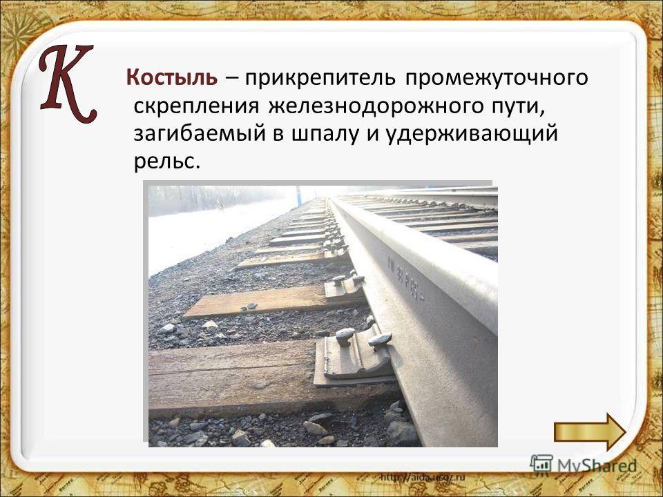 Костыль – прикрепитель промежуточного скрепления железнодорожного пути, загибаемый в шпалу и удерживающий рельс.