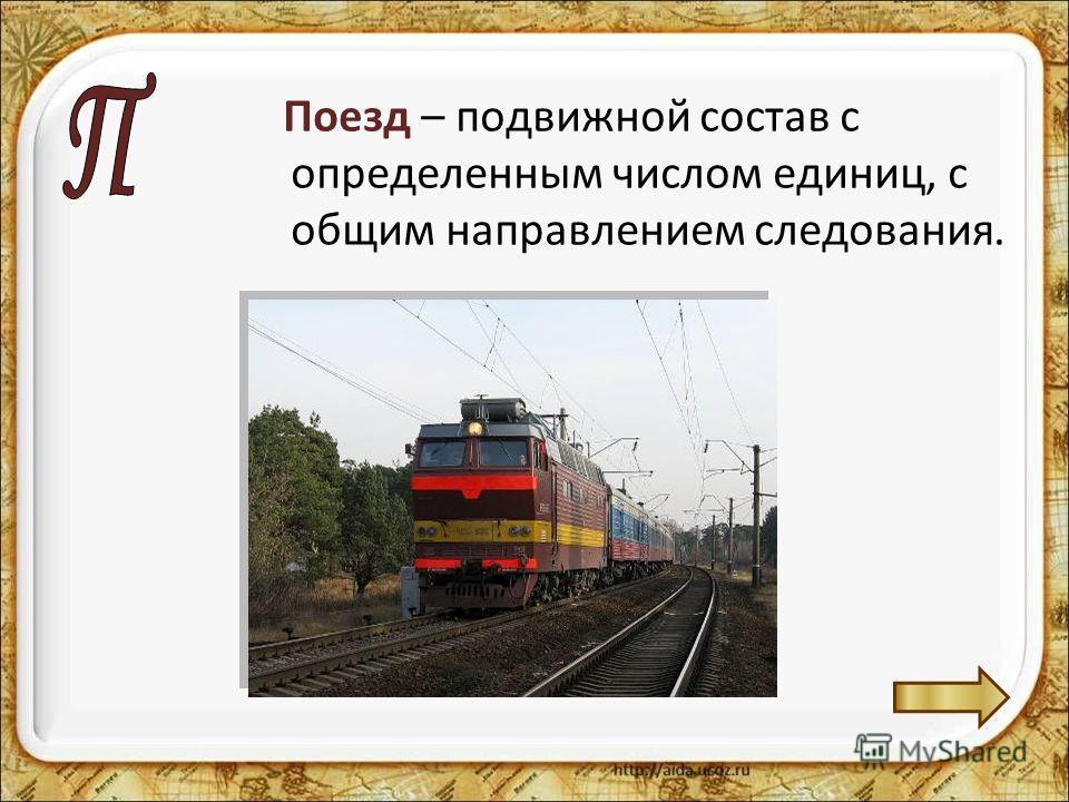 Поезд – подвижной состав с определенным числом единиц, с общим направлением следования.