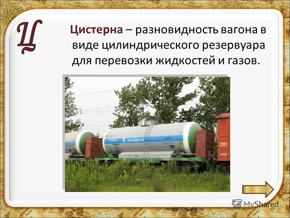 Цистерна – разновидность вагона в виде цилиндрического резервуара для перевозки жидкостей и газов.