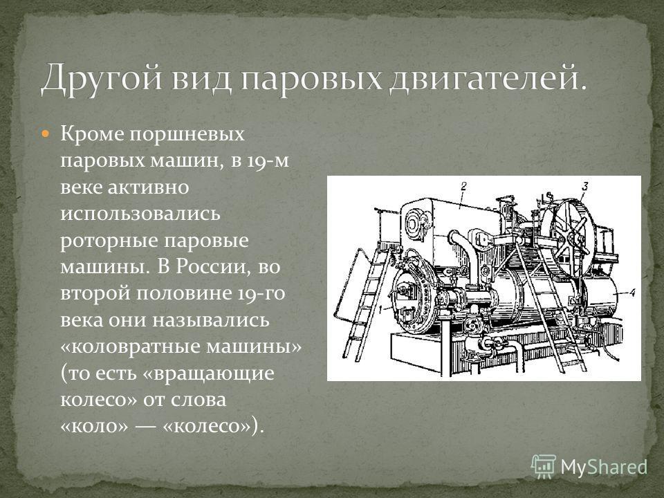 Кроме поршневых паровых машин, в 19-м веке активно использовались роторные паровые машины. В России, во второй половине 19-го века они назывались «коловратные машины» (то есть «вращающие колесо» от слова «коло» «колесо»).
