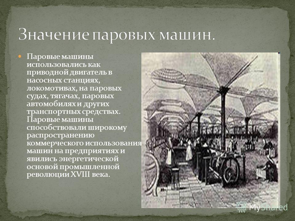 Паровые машины использовались как приводной двигатель в насосных станциях, локомотивах, на паровых судах, тягачах, паровых автомобилях и других транспортных средствах. Паровые машины способствовали широкому распространению коммерческого использования