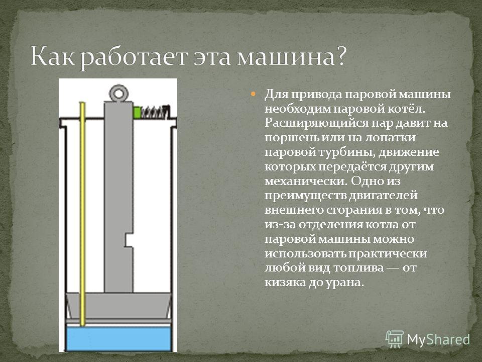 Для привода паровой машины необходим паровой котёл. Расширяющийся пар давит на поршень или на лопатки паровой турбины, движение которых передаётся другим механически. Одно из преимуществ двигателей внешнего сгорания в том, что из-за отделения котла о