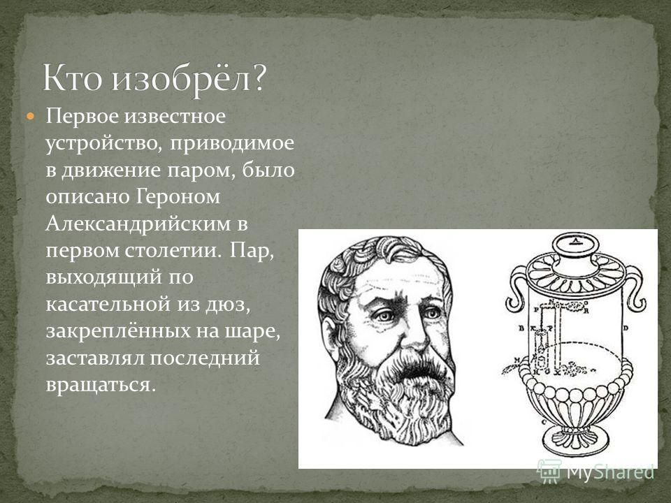Первое известное устройство, приводимое в движение паром, было описано Героном Александрийским в первом столетии. Пар, выходящий по касательной из дюз, закреплённых на шаре, заставлял последний вращаться.