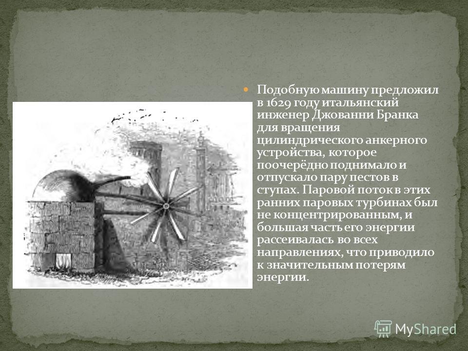 Подобную машину предложил в 1629 году итальянский инженер Джованни Бранка для вращения цилиндрического анкерного устройства, которое поочерёдно поднимало и отпускало пару пестов в ступах. Паровой поток в этих ранних паровых турбинах был не концентрир
