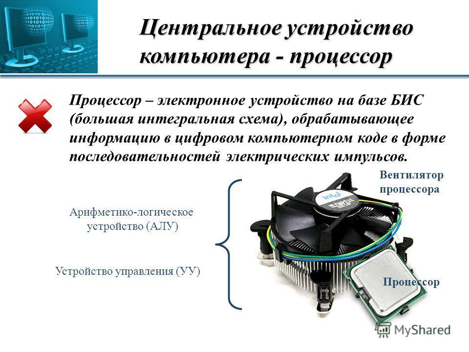 Центральное устройство компьютера - процессор Процессор – электронное устройство на базе БИС (большая интегральная схема), обрабатывающее информацию в цифровом компьютерном коде в форме последовательностей электрических импульсов. Процессор Вентилято