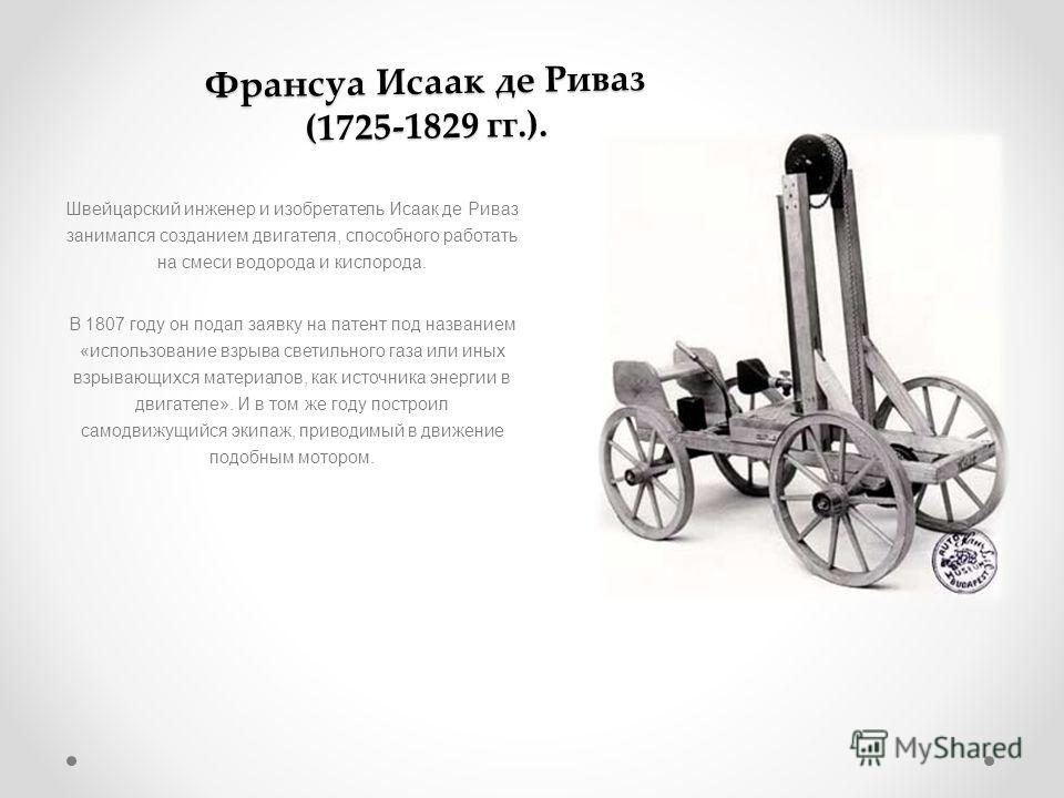 Франсуа Исаак де Риваз (1725-1829 гг.). Швейцарский инженер и изобретатель Исаак де Риваз занимался созданием двигателя, способного работать на смеси водорода и кислорода. В 1807 году он подал заявку на патент под названием «использование взрыва свет