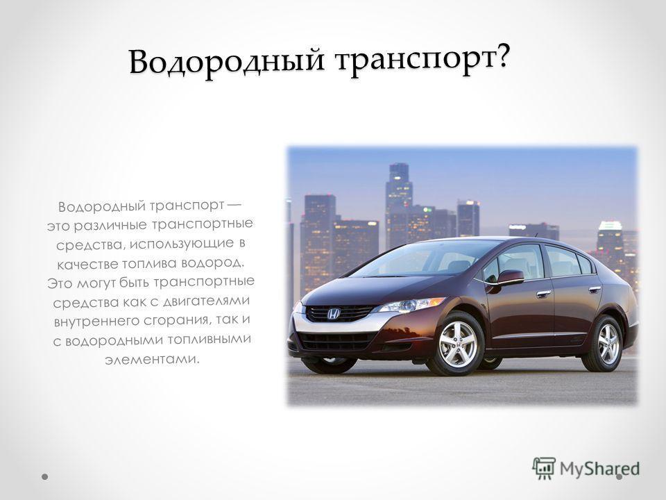 Водородный транспорт? Водородный транспорт это различные транспортные средства, использующие в качестве топлива водород. Это могут быть транспортные средства как с двигателями внутреннего сгорания, так и с водородными топливными элементами.