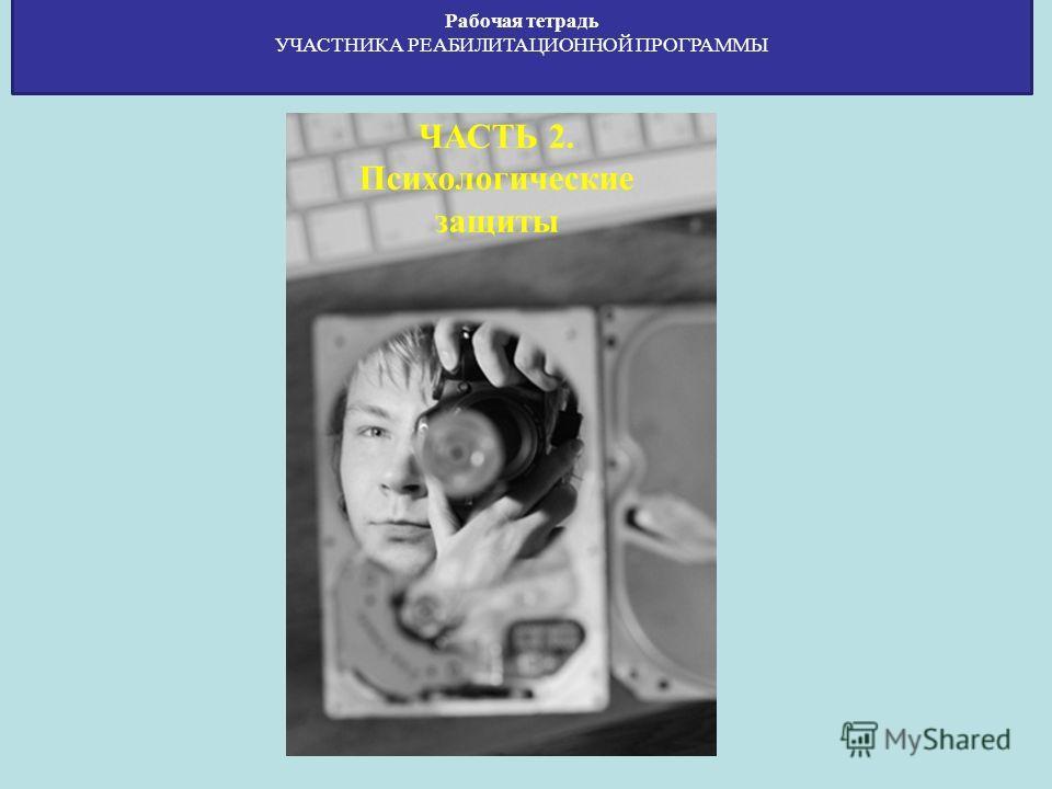 Рабочая тетрадь УЧАСТНИКА РЕАБИЛИТАЦИОННОЙ ПРОГРАММЫ ЧАСТЬ 2. Психологические защиты