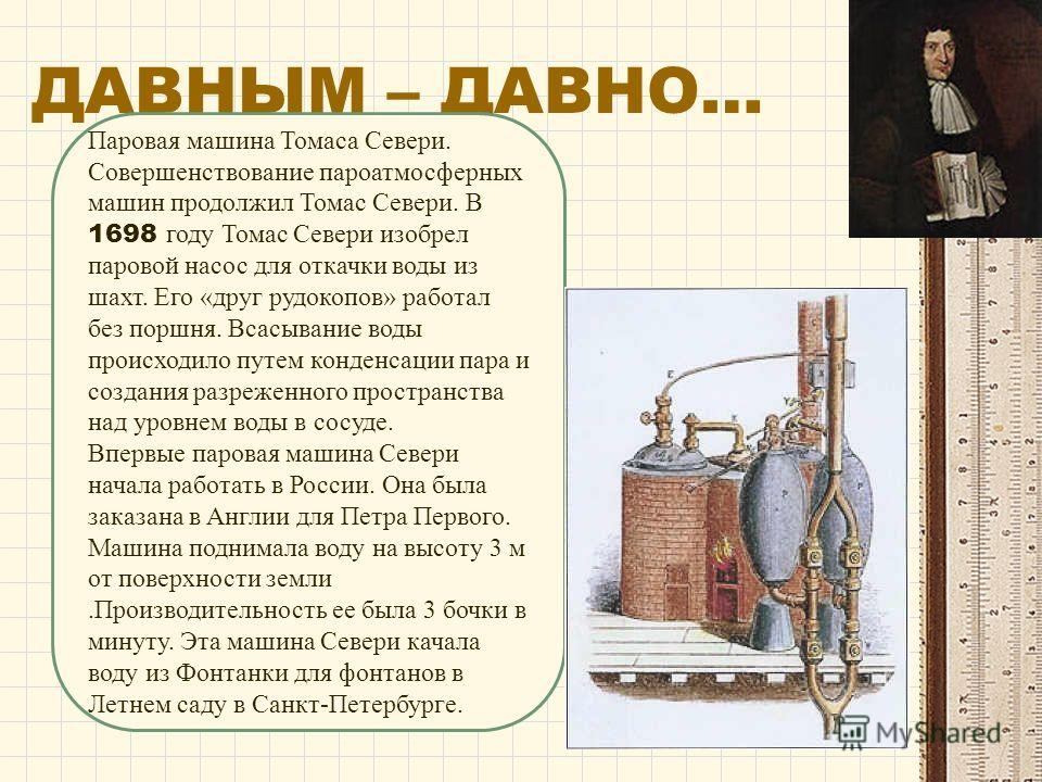 ДАВНЫМ – ДАВНО… Паровая машина Томаса Севери. Совершенствование пароатмосферных машин продолжил Томас Севери. В 1698 году Томас Севери изобрел паровой насос для откачки воды из шахт. Его «друг рудокопов» работал без поршня. Всасывание воды происходил