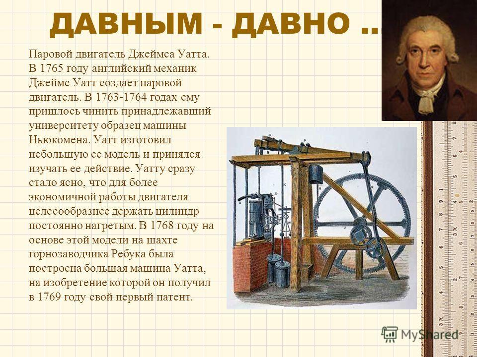 ДАВНЫМ - ДАВНО … Паровой двигатель Джеймса Уатта. В 1765 году английский механик Джеймс Уатт создает паровой двигатель. В 1763-1764 годах ему пришлось чинить принадлежавший университету образец машины Ньюкомена. Уатт изготовил небольшую ее модель и п