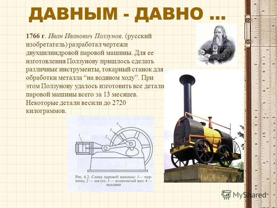 1766 г. Иван Иванович Ползунов. (русский изобретатель) разработал чертежи двухцилиндровой паровой машины. Для ее изготовления Ползунову пришлось сделать различные инструменты, токарный станок для обработки металла на водяном ходу. При этом Ползунову
