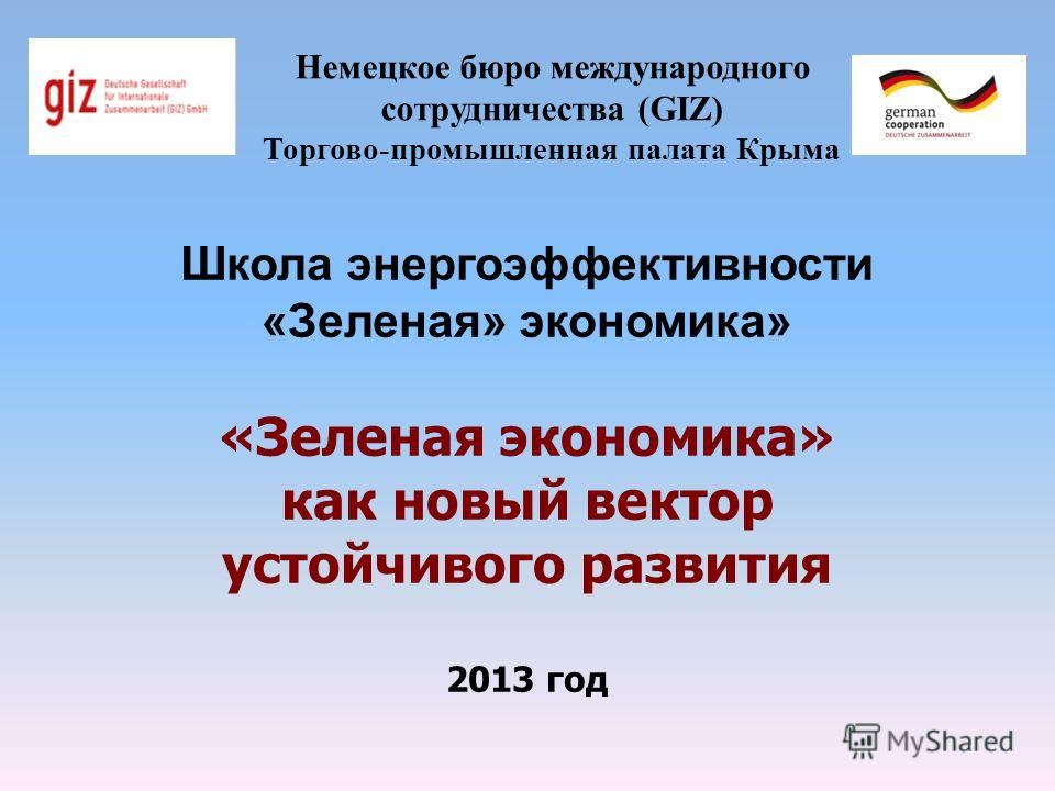 Немецкое бюро международного сотрудничества (GIZ) Торгово-промышленная палата Крыма Школа энергоэффективности «Зеленая» экономика» «Зеленая экономика» как новый вектор устойчивого развития 2013 год